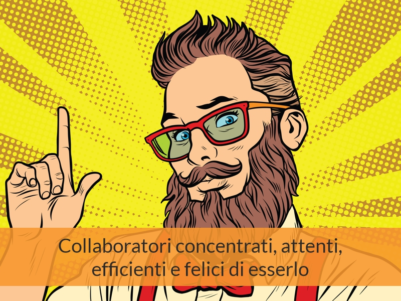 Collaboratori concentrati, attenti, efficienti e felici di esserlo